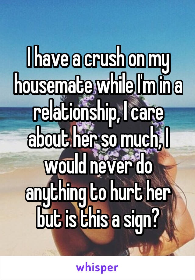 I have a crush on my housemate while I'm in a relationship, I care about her so much, I would never do anything to hurt her but is this a sign?