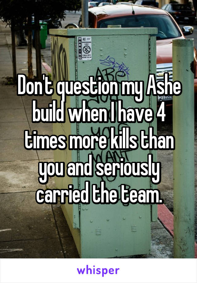 Don't question my Ashe build when I have 4 times more kills than you and seriously carried the team.