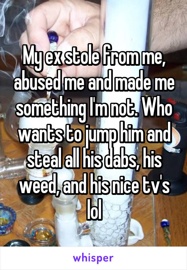 My ex stole from me, abused me and made me something I'm not. Who wants to jump him and steal all his dabs, his weed, and his nice tv's lol