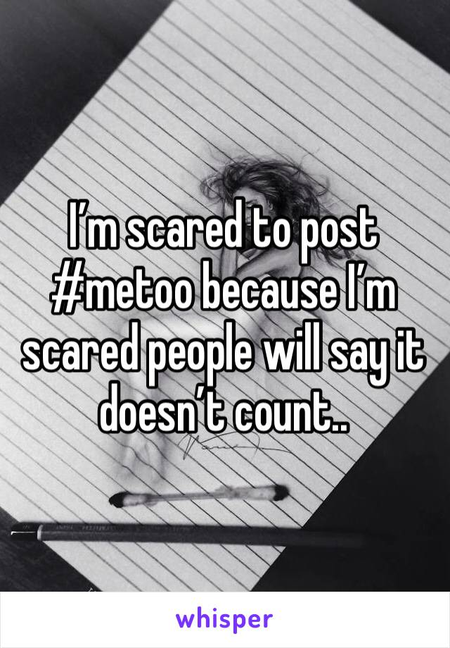 I'm scared to post #metoo because I'm scared people will say it doesn't count..