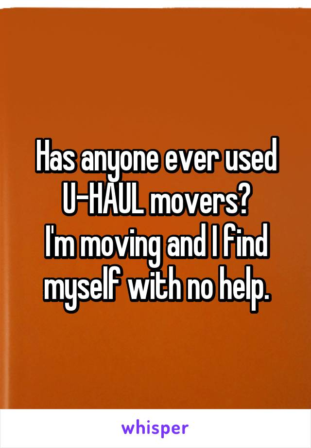 Has anyone ever used U-HAUL movers? I'm moving and I find myself with no help.