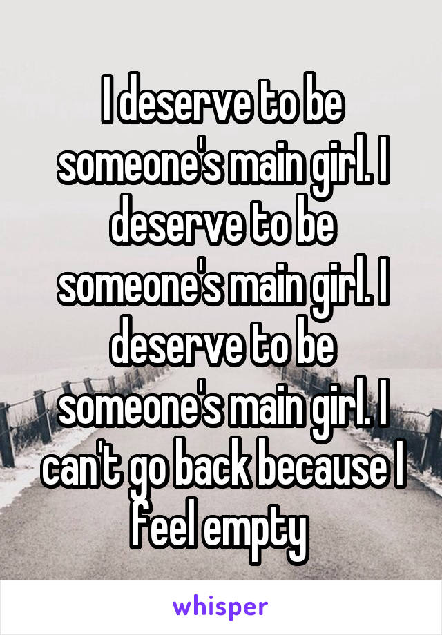 I deserve to be someone's main girl. I deserve to be someone's main girl. I deserve to be someone's main girl. I can't go back because I feel empty