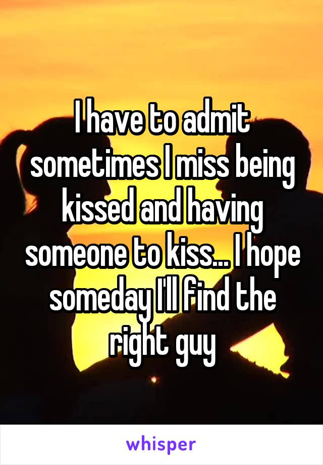 I have to admit sometimes I miss being kissed and having someone to kiss... I hope someday I'll find the right guy