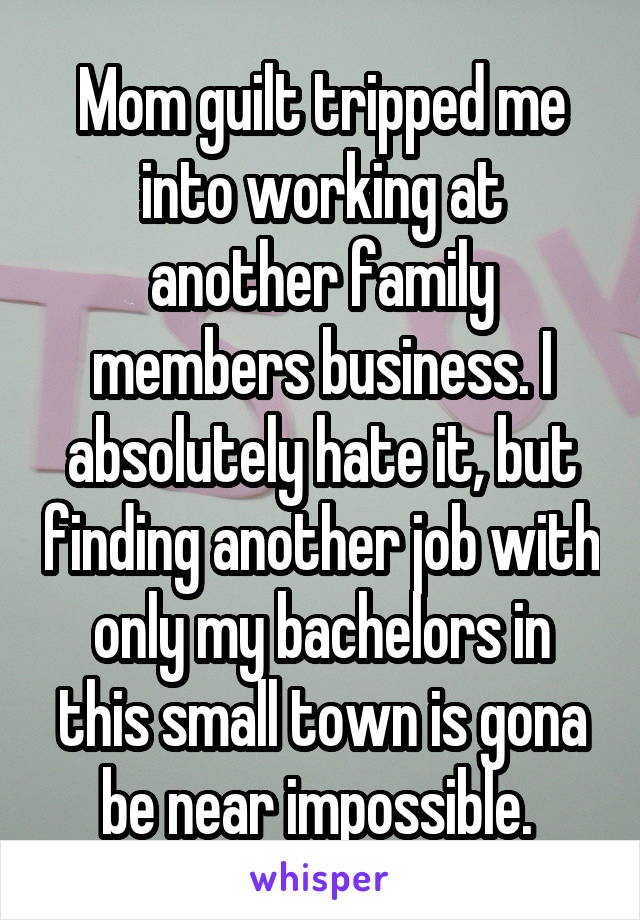 Mom guilt tripped me into working at another family members business. I absolutely hate it, but finding another job with only my bachelors in this small town is gona be near impossible.