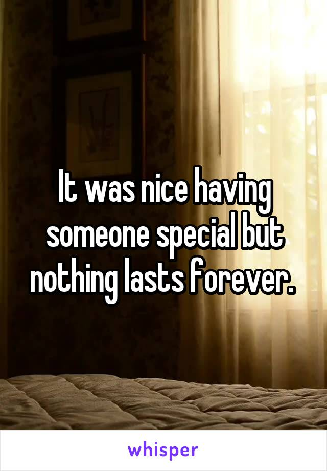 It was nice having someone special but nothing lasts forever.