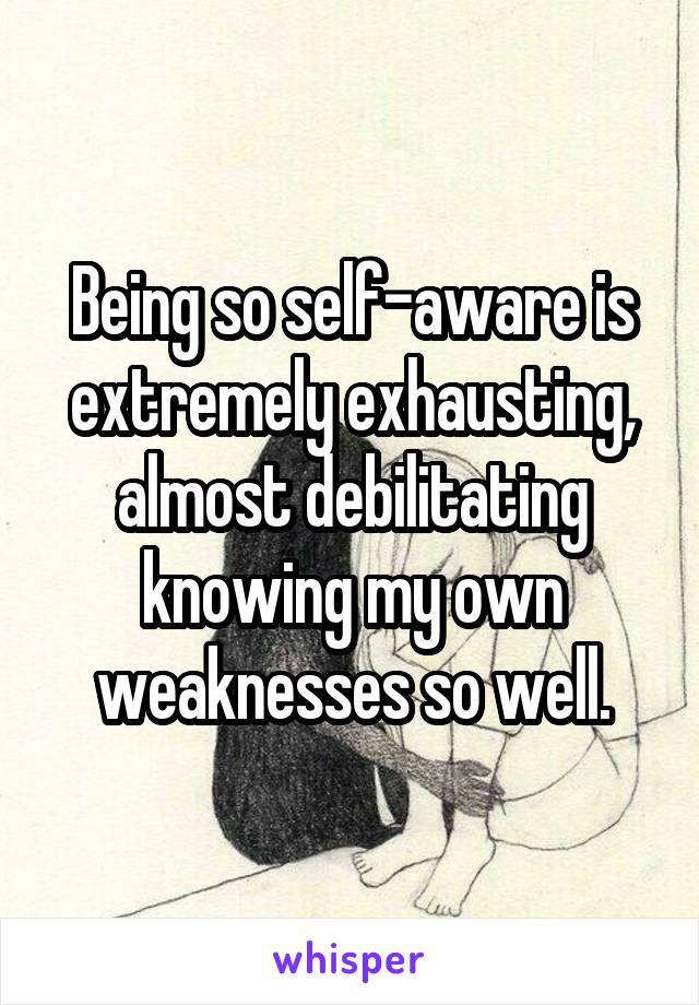 Being so self-aware is extremely exhausting, almost debilitating knowing my own weaknesses so well.