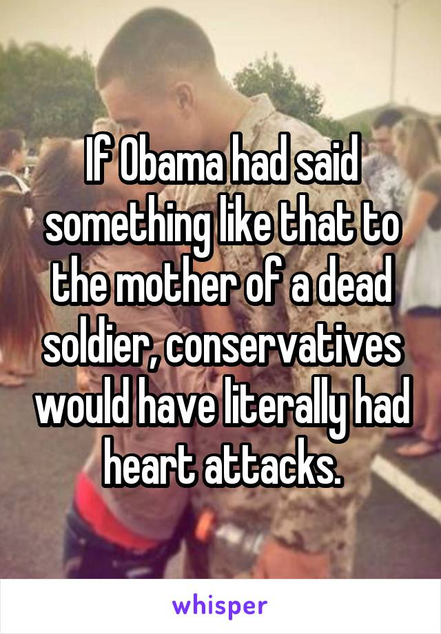 If Obama had said something like that to the mother of a dead soldier, conservatives would have literally had heart attacks.