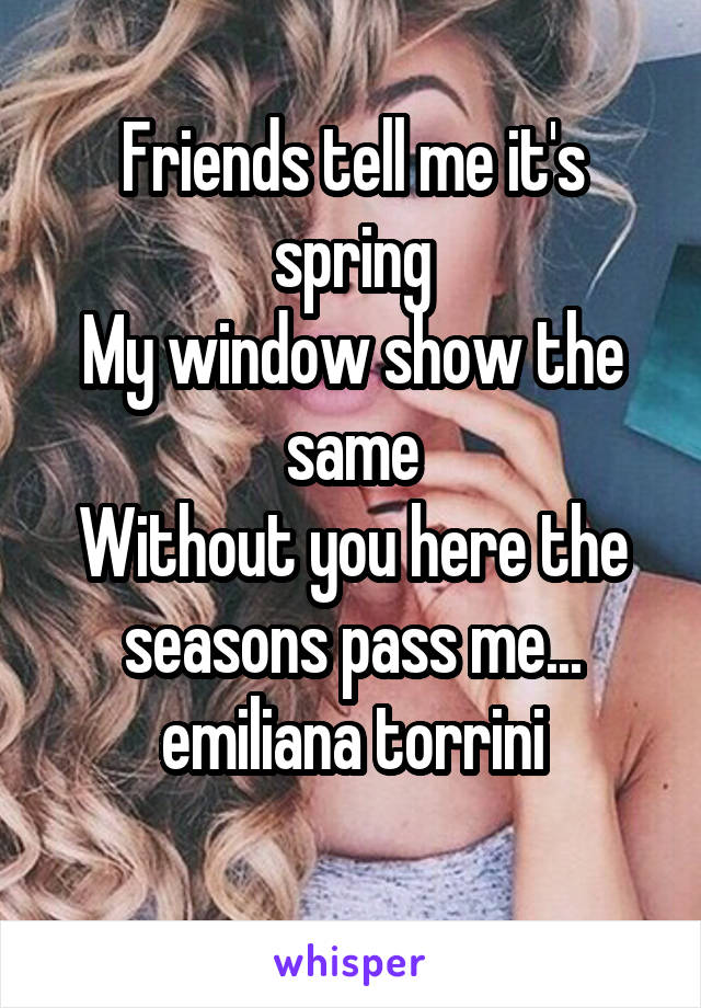 Friends tell me it's spring My window show the same Without you here the seasons pass me... emiliana torrini