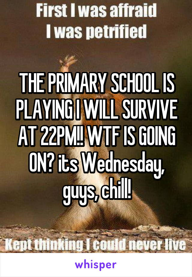 THE PRIMARY SCHOOL IS PLAYING I WILL SURVIVE AT 22PM!! WTF IS GOING ON? its Wednesday, guys, chill!
