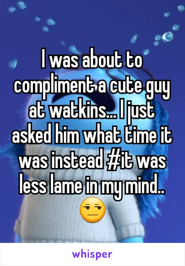 I was about to compliment a cute guy at watkins... I just asked him what time it was instead #it was less lame in my mind.. 😒