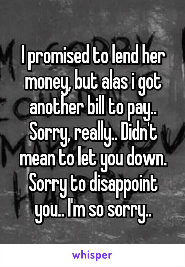 I promised to lend her money, but alas i got another bill to pay.. Sorry, really.. Didn't mean to let you down. Sorry to disappoint you.. I'm so sorry..
