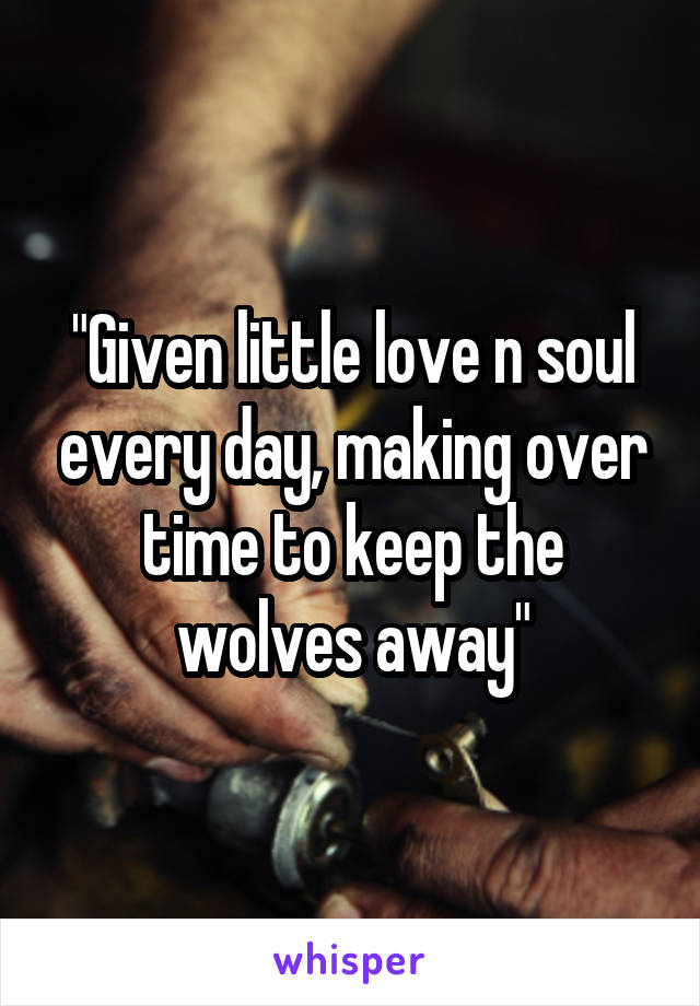 """Given little love n soul every day, making over time to keep the wolves away"""