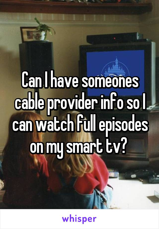 Can I have someones cable provider info so I can watch full episodes on my smart tv?