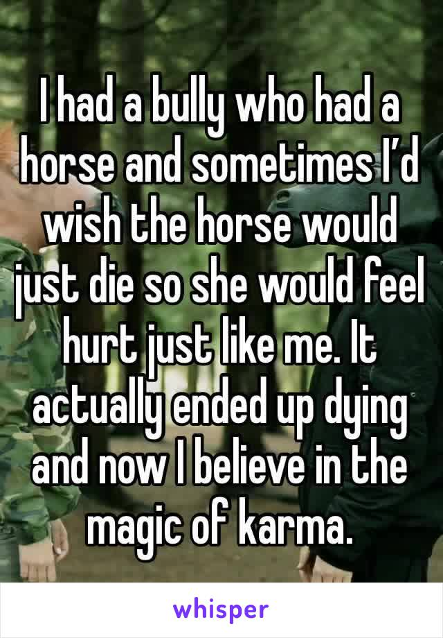 I had a bully who had a horse and sometimes I'd wish the horse would just die so she would feel hurt just like me. It actually ended up dying and now I believe in the magic of karma.