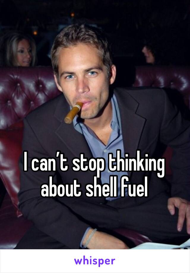 I can't stop thinking about shell fuel