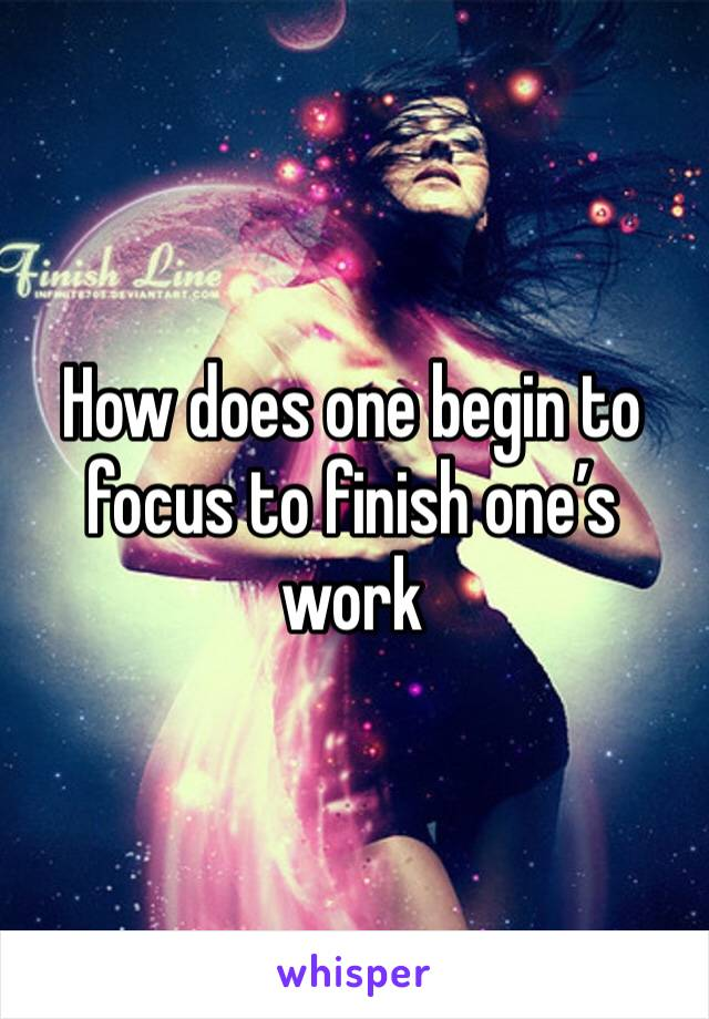 How does one begin to focus to finish one's work