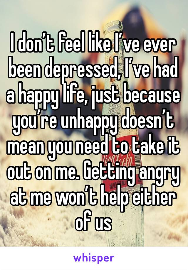 I don't feel like I've ever been depressed, I've had a happy life, just because you're unhappy doesn't mean you need to take it out on me. Getting angry at me won't help either of us