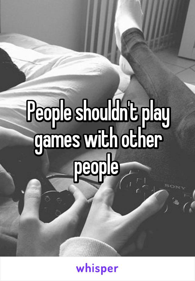 People shouldn't play games with other people