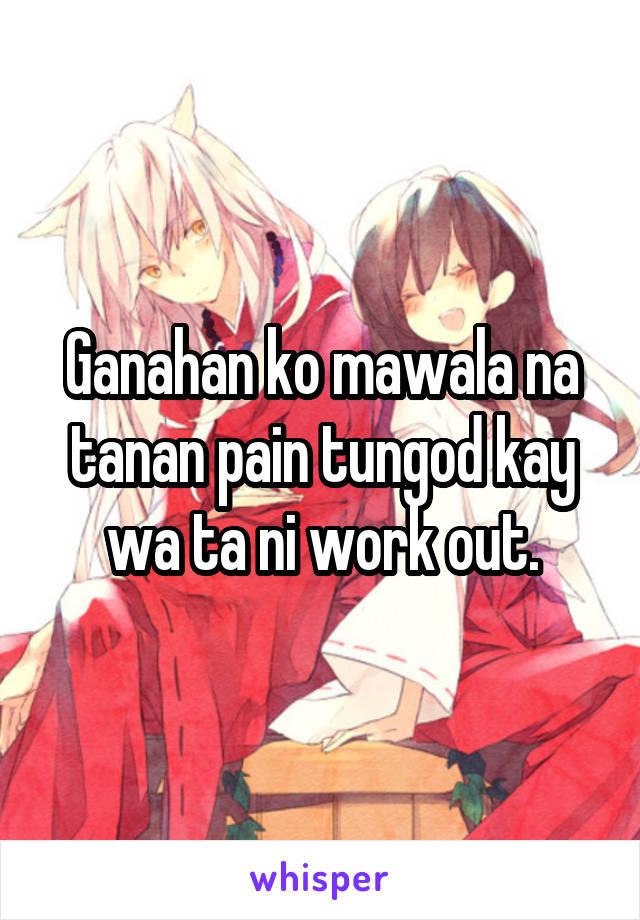 Ganahan ko mawala na tanan pain tungod kay wa ta ni work out.