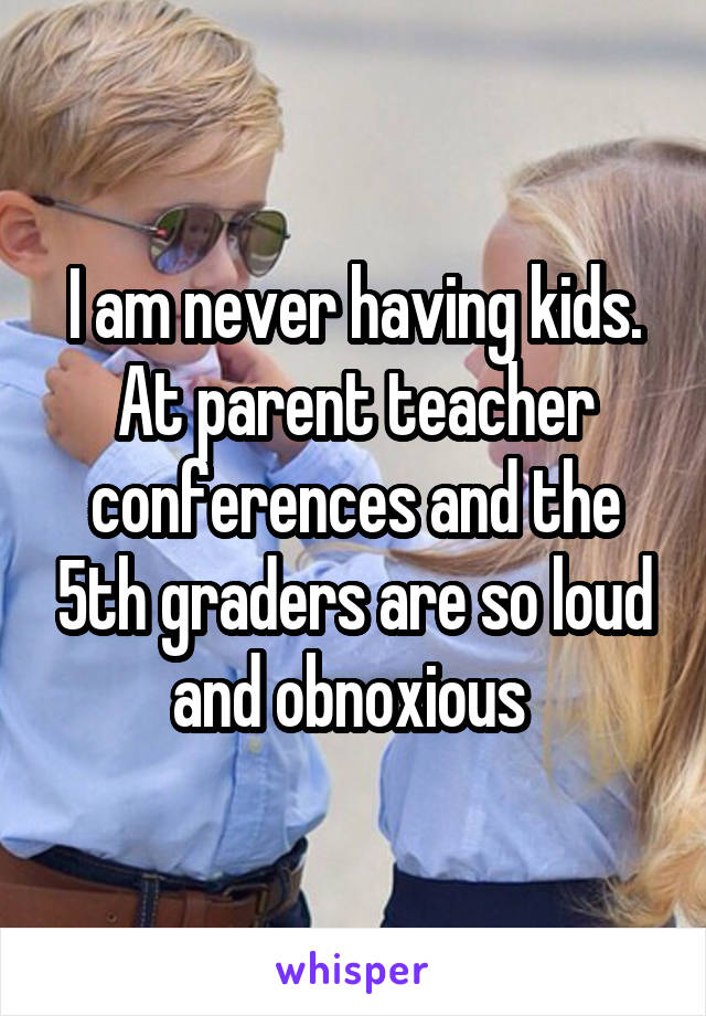I am never having kids. At parent teacher conferences and the 5th graders are so loud and obnoxious