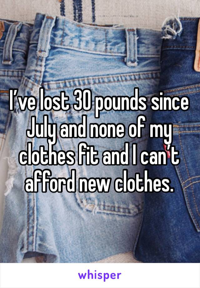 I've lost 30 pounds since July and none of my clothes fit and I can't afford new clothes.