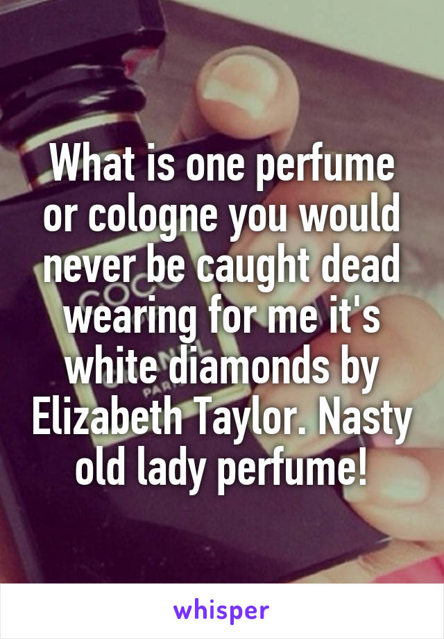 What is one perfume or cologne you would never be caught dead wearing for me it's white diamonds by Elizabeth Taylor. Nasty old lady perfume!