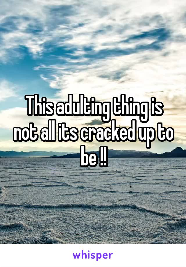 This adulting thing is not all its cracked up to be !!