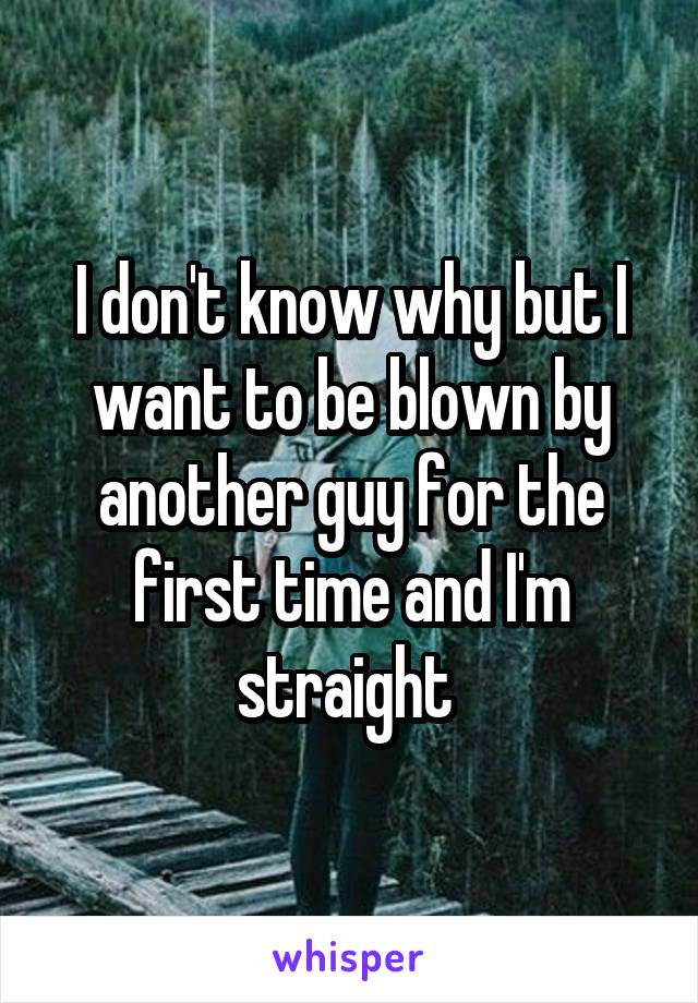 I don't know why but I want to be blown by another guy for the first time and I'm straight