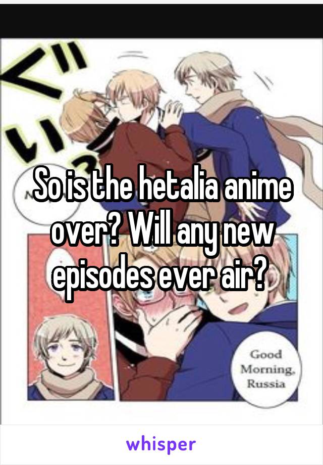 So is the hetalia anime over? Will any new episodes ever air?