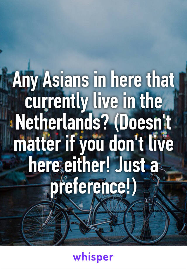 Any Asians in here that currently live in the Netherlands? (Doesn't matter if you don't live here either! Just a preference!)