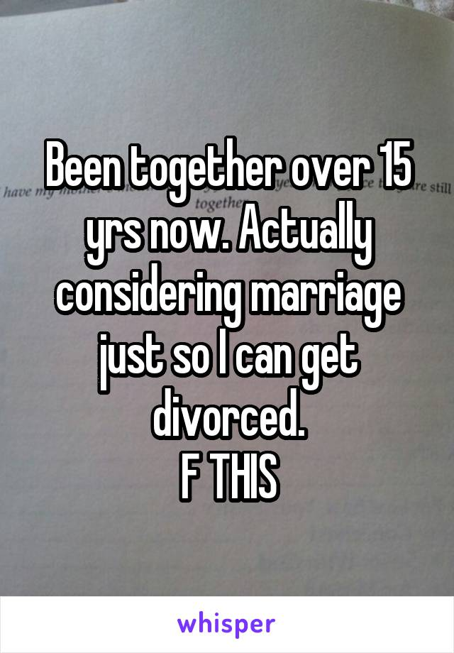 Been together over 15 yrs now. Actually considering marriage just so I can get divorced. F THIS