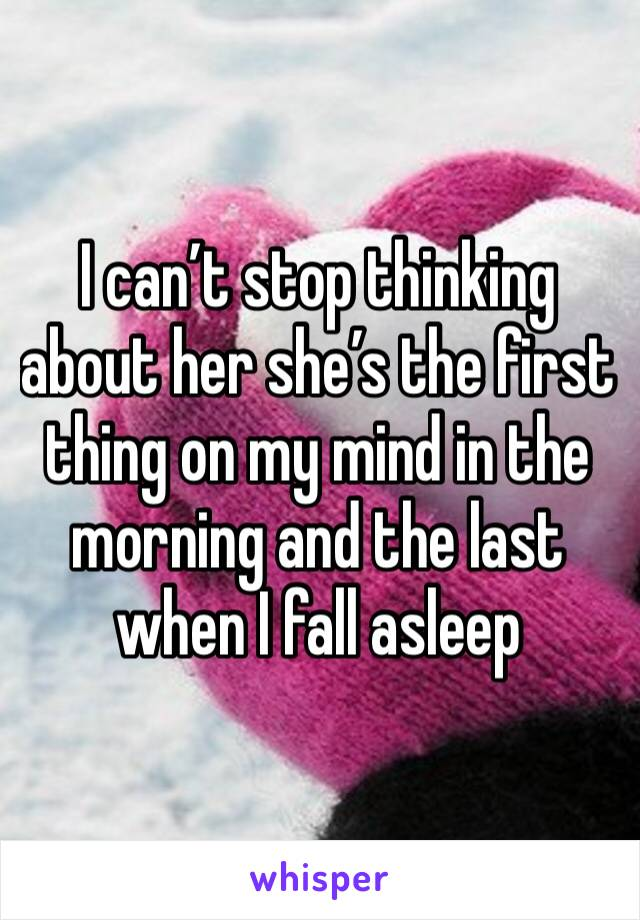 I can't stop thinking about her she's the first thing on my mind in the morning and the last when I fall asleep