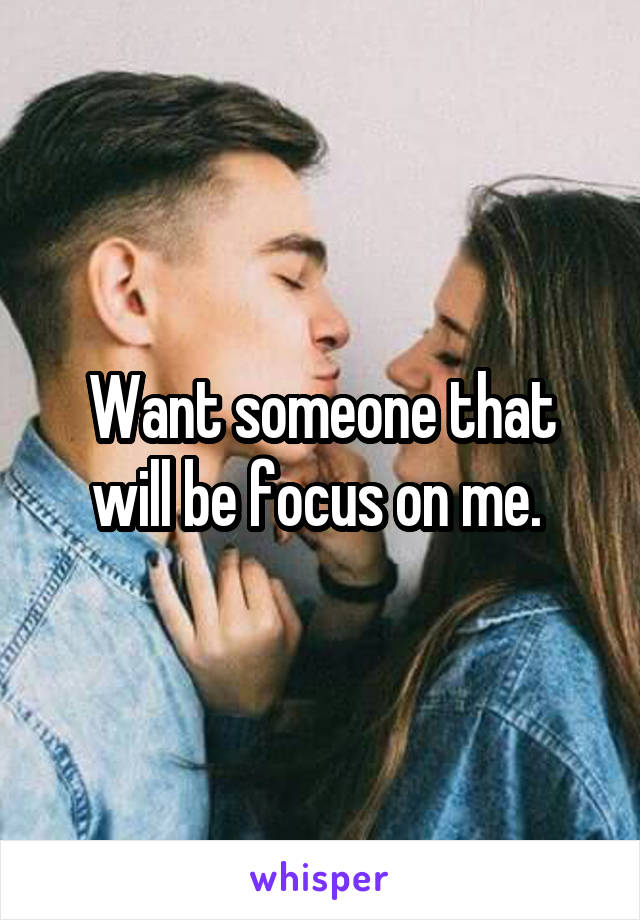 Want someone that will be focus on me.