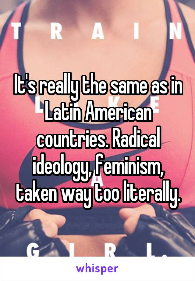It's really the same as in Latin American countries. Radical ideology, feminism, taken way too literally.