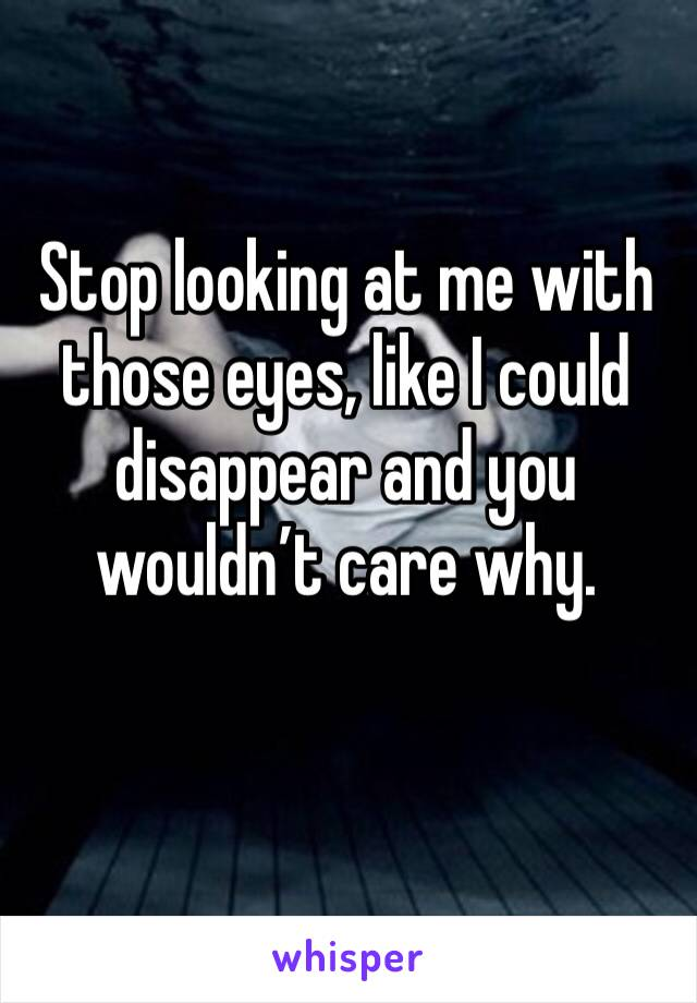 Stop looking at me with those eyes, like I could disappear and you wouldn't care why.