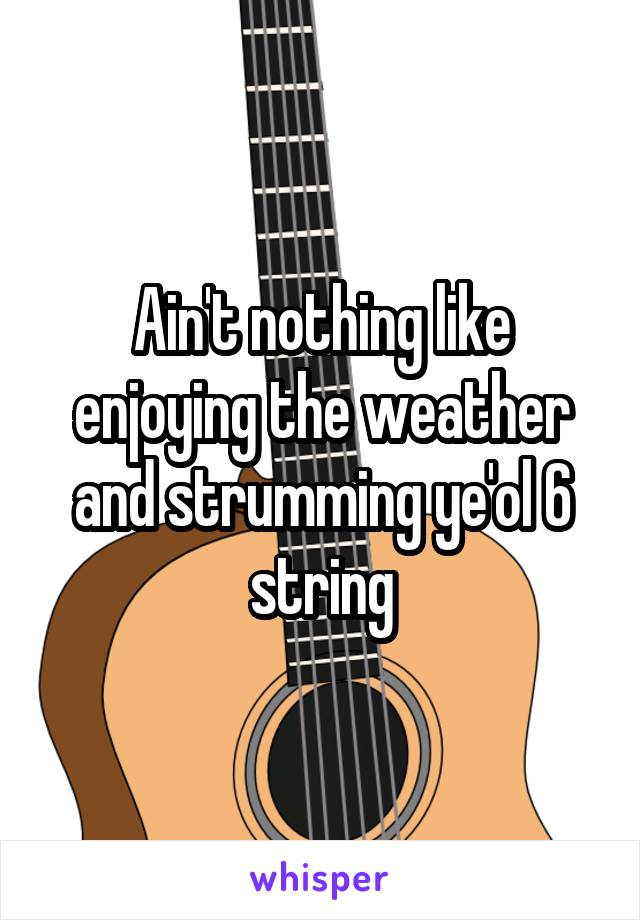 Ain't nothing like enjoying the weather and strumming ye'ol 6 string
