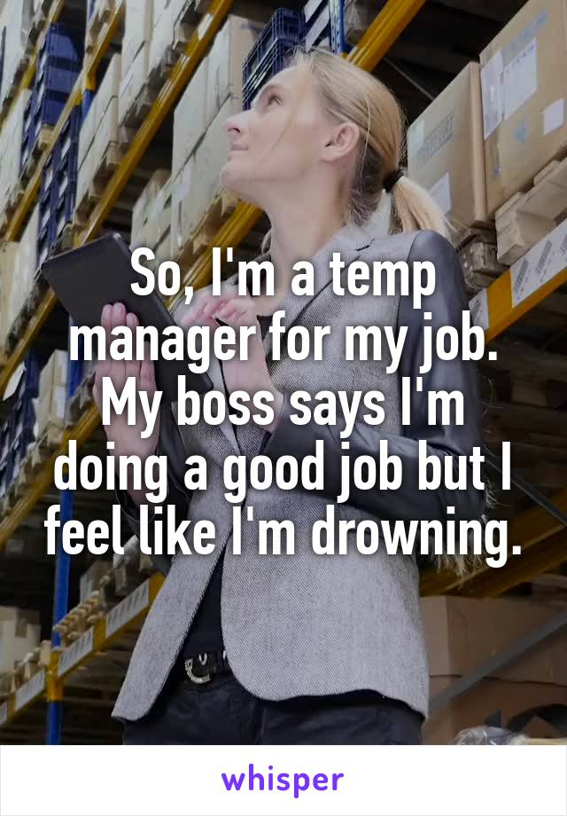 So, I'm a temp manager for my job. My boss says I'm doing a good job but I feel like I'm drowning.