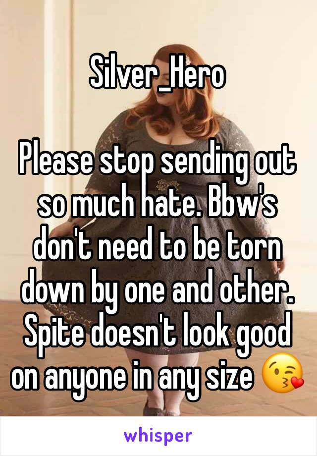 Silver_Hero   Please stop sending out so much hate. Bbw's don't need to be torn down by one and other. Spite doesn't look good on anyone in any size 😘