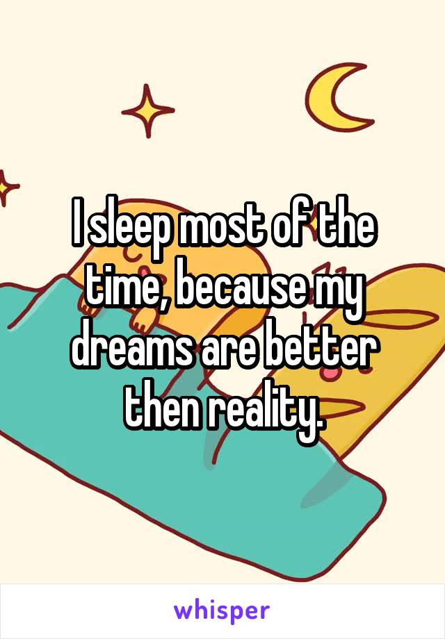 I sleep most of the time, because my dreams are better then reality.