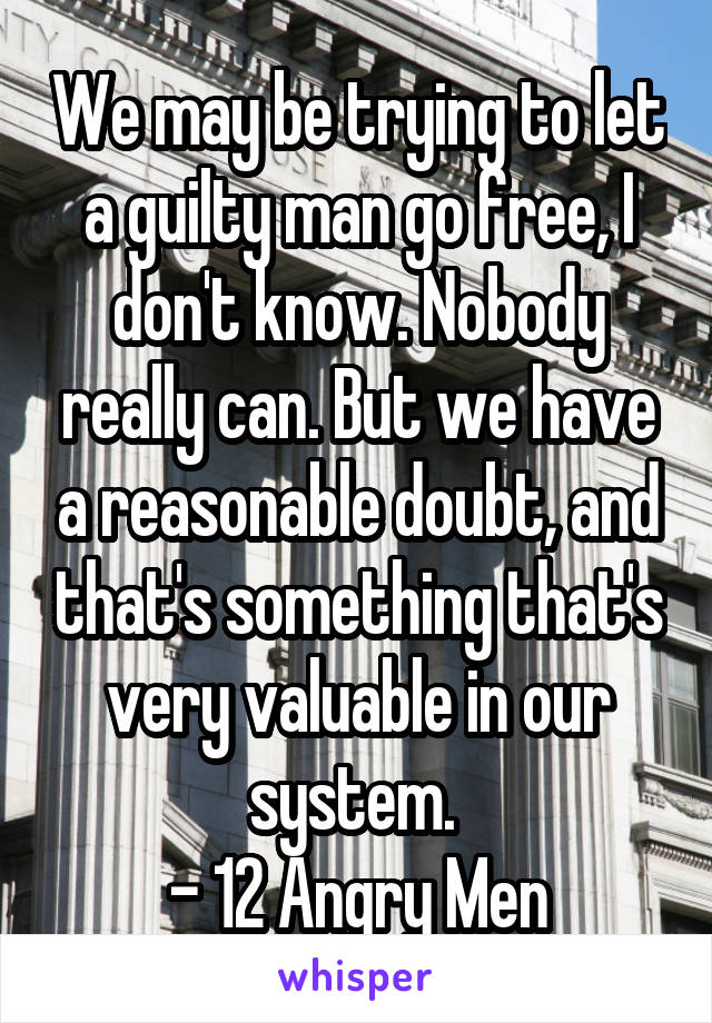 We may be trying to let a guilty man go free, I don't know. Nobody really can. But we have a reasonable doubt, and that's something that's very valuable in our system.  - 12 Angry Men