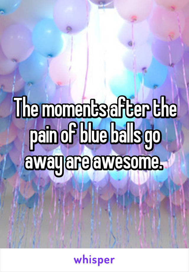The moments after the pain of blue balls go away are awesome.