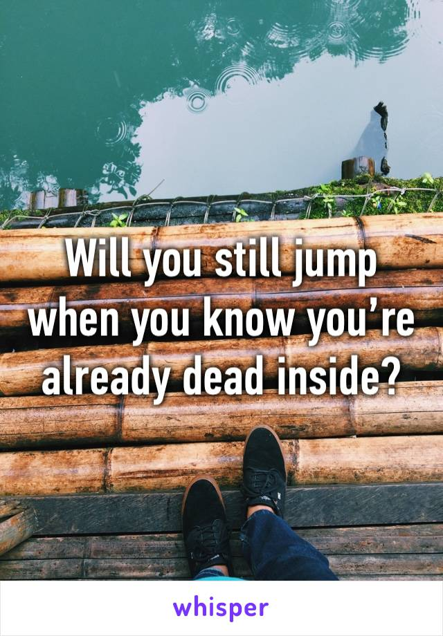 Will you still jump when you know you're already dead inside?