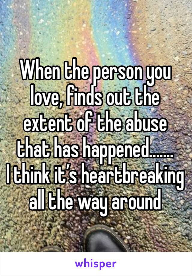 When the person you love, finds out the extent of the abuse that has happened....... I think it's heartbreaking all the way around