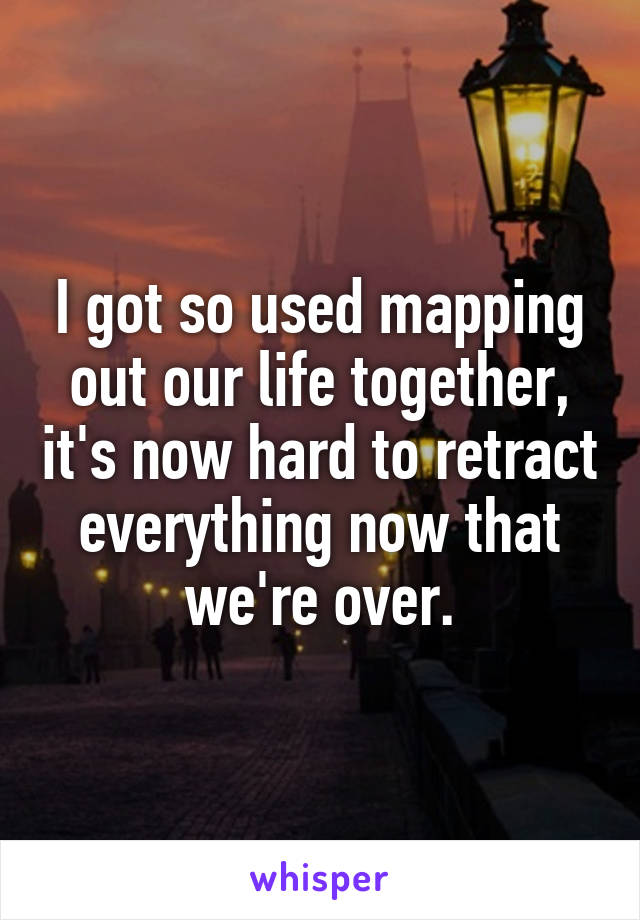 I got so used mapping out our life together, it's now hard to retract everything now that we're over.