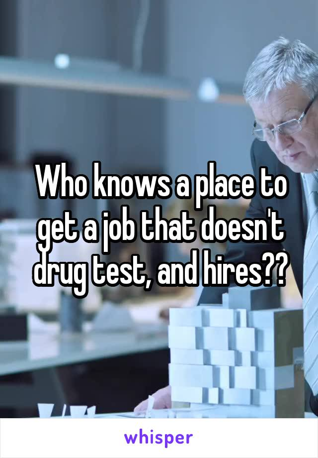 Who knows a place to get a job that doesn't drug test, and hires??