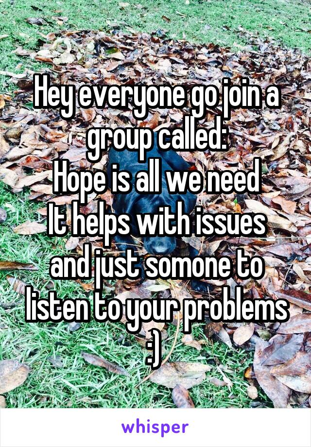 Hey everyone go join a group called: Hope is all we need It helps with issues and just somone to listen to your problems :)
