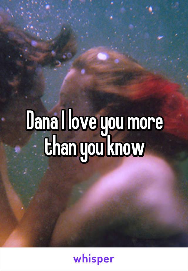 Dana I love you more than you know