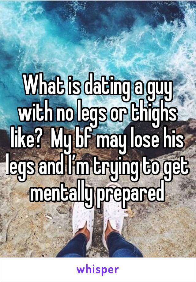 What is dating a guy with no legs or thighs like?  My bf may lose his legs and I'm trying to get mentally prepared