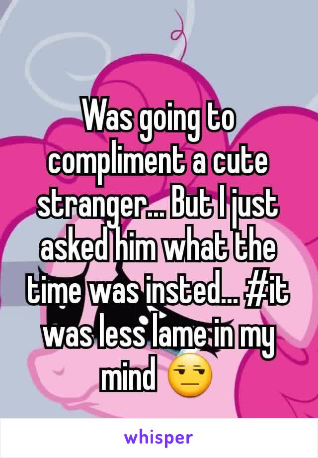 Was going to compliment a cute stranger... But I just asked him what the time was insted... #it was less lame in my mind 😒