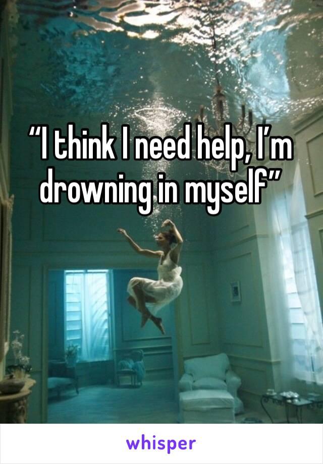 """I think I need help, I'm drowning in myself"""